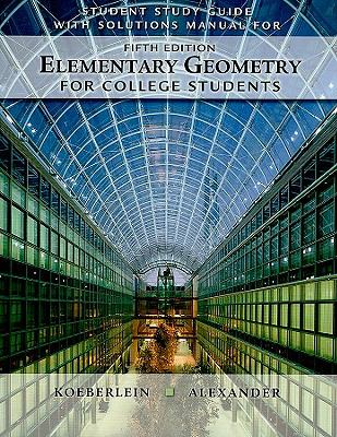 Student Solutions Guide with Solutions Manual for Alexander/Koeberlein's Elementary Geometry for College Students, 5th