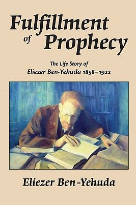 Fulfillment of Prophecy : The Life Story of Eliezer Ben-Yehuda 1858–1922