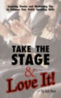 Take the Stage & Love It!: Inspiring Stories and Motivating Tips to Enhance Your Public Speaking Skills
