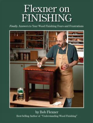 Flexner on Finishing : Finally - Answers to Your Wood Finishing Fears and Frustrations