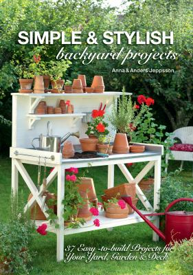 Simple and Stylish Outdoor Projects : 37 Easy-To-Build Projects for Your Yard, Deck and Garden