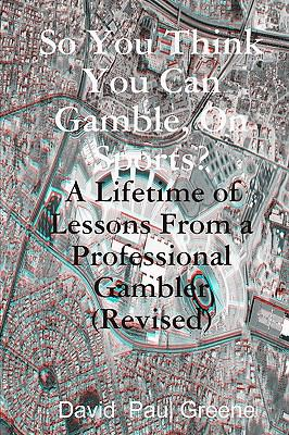So You Think You Can Gamble, On Sports?: A Lifetime of Lessons from a Professional Gambler (Revised) (Volume 3)