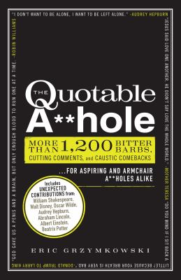 The Quotable A**hole: More than 1,200 Bitter Barbs, Cutting Comments, and Caustic Comebacks for Aspiring and Armchair A**holes Alike