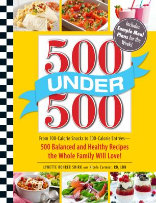 500 under 500 : From 100-Calorie Snacks to 500 Calorie Entrees - 500 Balanced and Healthy Recipes the Whole Family Will Love