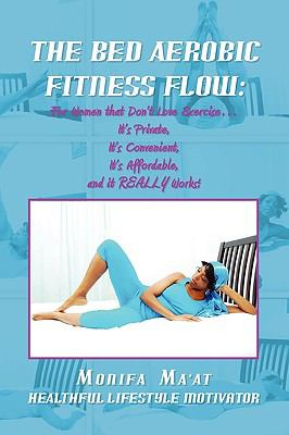 The Bed Aerobics Fitness Flow: For Women that DON'T Love Exercise<br>It's Private,<br>It's Convenient, <br>It's Affordable,<br>AND IT REALLY WORKS!