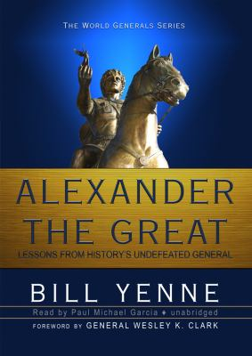 Alexander The Great: Lessons from History's Undefeated General (The World Generals Series)(Library Edition)