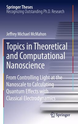 Topics in Theoretical and Computational Nanoscience: From Controlling Light at the Nanoscale to Calculating Quantum Effects with Classical Electrodynamics (Springer Theses)
