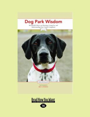 Dog Park Wisdom : Real-World Advice on Choosing, Caring for, and Understanding Your Canine Companion