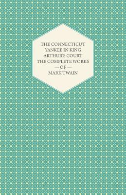 The Complete Works of Mark Twain- The Connecticut Yankee in King Arthur's Court