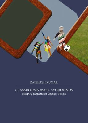 Classrooms and Playgrounds : Mapping Educational Change, Kerala
