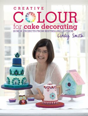Creative Colour for Cake Decorating: 20 New Projects from the Bestselling Author of the Contemporary Cake Decorating Bible