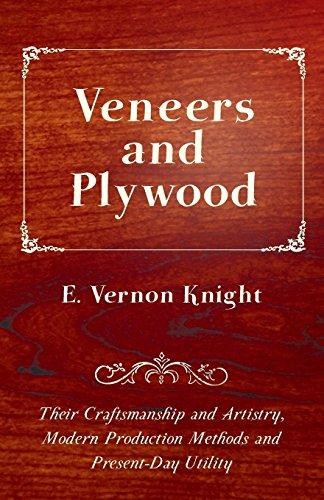 Veneers and Plywood - Their Craftsmanship and Artistry, Modern Production Methods and Present-Day Utility