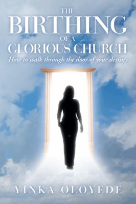 Birthing of a Glorious Church : How to Walk Through the Door of Your Destiny