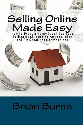 Selling Online Made Easy: How to Start a Home-Based Business Selling Used Items on Amazon, eBay and 20 Other Popular Websites