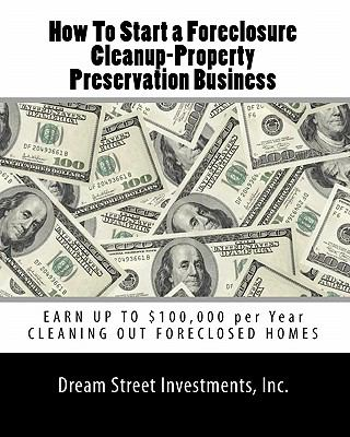 How To Start a Foreclosure Cleanup-Property Preservation Business: EARN UP TO $100,000 per Year CLEANING OUT FORECLOSED HOMES (Volume 1)