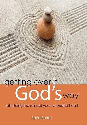 Getting over it God's Way : Rebuilding the Ruins of Your Wounded Heart