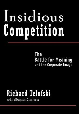 Insidious Competition : The Battle for Meaning and the Corporate Image - Telofski, Richard pdf epub