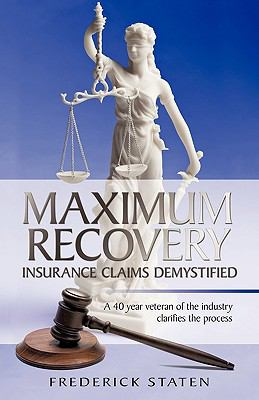 Maximum Recovery - Insurance Claims Demystified : A 40 year veteran of the industry clarifies the Process