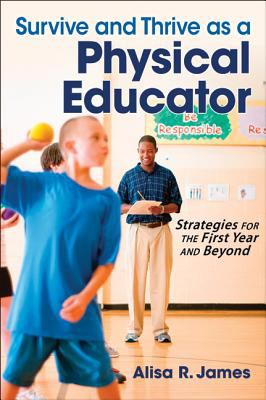 Survive and Thrive As a Physical Educator : Strategies for the First Year and Beyond