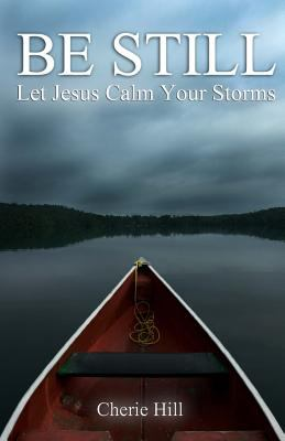 Be Still : Let Jesus Calm Your Storms