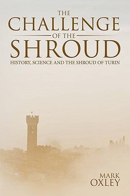 Challenge of the Shroud : History, Science and the Shroud of Turin
