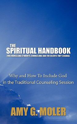 Spiritual Handbook for Counseling Students, Counselors and the Clients They Counsel : Why and How to Include God in the Traditional Counseling Session