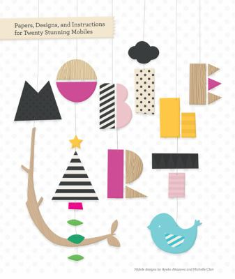 Mobile Art : Papers, Designs, and Instructions for Making Twenty Stunning Mobiles