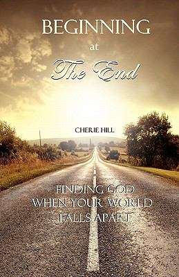 Beginning at the End : Finding God When Your World Falls Apart