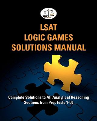 LSAT Logic Games : Complete Solutions to All Analytical Reasoning Sections from Preptests 1-50