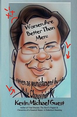 Women Are Better Than Men: Written as Punishment by the Male Chauvinist Pig : Author of Vlad Dracula: the Devil's Puppet and Chronicles of a Haunted House: A Diabolical Haunting