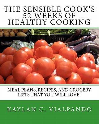 Sensible Cook's 52 Weeks of Healthy Cooking : Meal Plans, Recipes, and Grocery Lists That You Will Love!