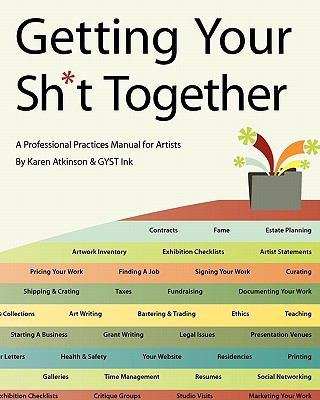 Getting Your Sh*t Together: A Professional Practices Manual for Artists : By Karen Atkinson and GYST Ink