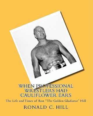 "When Professional Wrestlers Had Cauliflower Ears: The Life and Times of Ron ""The Golden Gladiator"" Hill"