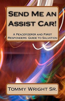 Send Me an Assist Car! : A PeaceKeeper and First Responders Guide to Salvation