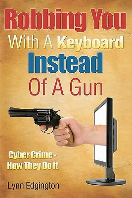 Robbing You with A Keyboard Instead of A Gun : Cyber Crime - How They Do It