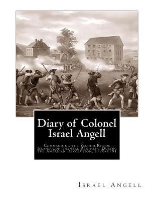 Diary of Colonel Israel Angell : Commanding the Second Rhode Island Continental Regiment During the American Revolution, 1778-1781