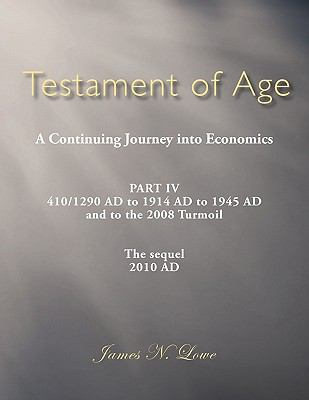 Testament of Age A Continuing Journey into Economics: Part IV 410/1290 AD to 1914 AD to 1945 AD and to the 2008 Turmoil The sequel 2010 AD