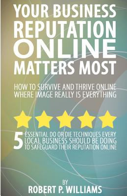 Your Business Reputation Online Matters Most : 5 Essential Do or Die Techniques Every Local Business Should Be Doing to Safeguard Their Reputation Online