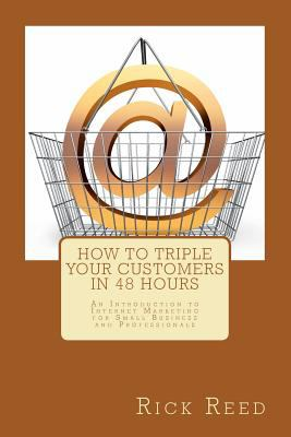 How to Triple Your Customers in 48 Hours : An Introduction to Internet Marketing for Small Business and Professionals