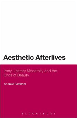 Aesthetic Afterlives : Irony, Literary Modernity and the Ends of Beauty