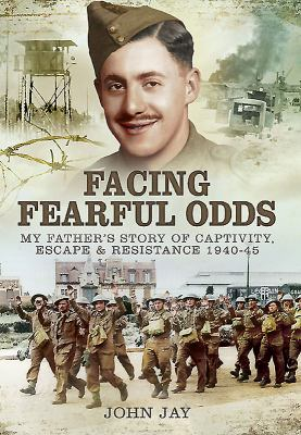 Facing Fearful Odds: My Father's Extraordinary Experiences of Captivity, Escape and Resistance 1940-1945