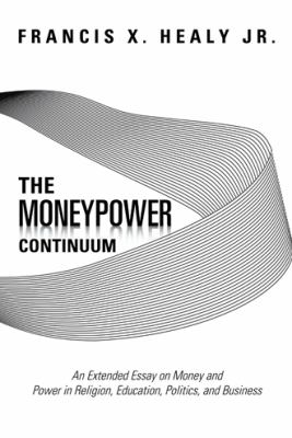 Moneypower Continuum : An Extended Essay on Money and Power in Religion, Education, Politics, and Business
