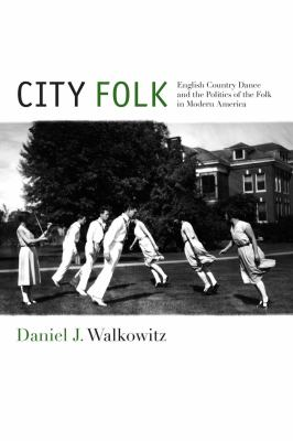City Folk: English Country Dance and the Politics of the Folk in Modern America (Nyu Sereis in Social and Cultural Analysis)