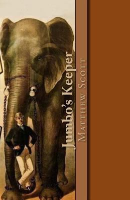 Jumbo's Keeper : The Autobiography of Matthew Scott and His Biography of P. T. Barnum's Great Elephant Jumbo