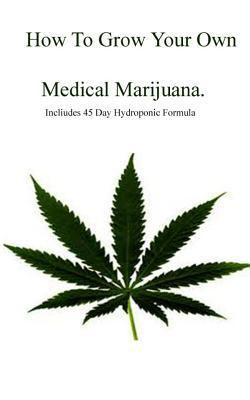 How to Grow Your Own Medical Marijuana : Includes 45 Day Formula