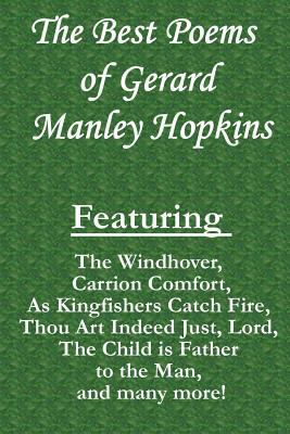 Best Poems of Gerard Manley Hopkins : Featuring the Windhover , Carrion Comfort , As Kingfishers Catch Fire , Thou Art Indeed Just, Lord , the Child Is Father to the Man , and Many More!