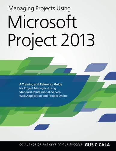 Managing Projects Using Microsoft Project 2013: A Training and Reference Guide for Project Managers Using Standard, Professional, Server, Web Application and Project Online