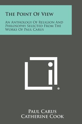 The Point of View: An Anthology of Religion and Philosophy Selected from the Works of Paul Carus