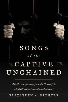 Songs of the Captive Unchained: A Collection of Essays From the Heart of the Mental Patient Liberation Movement
