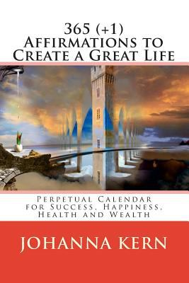 365 (+1) Affirmations to Create a Great Life: Perpetual Calendar for Success, Happiness, Health and Wealth